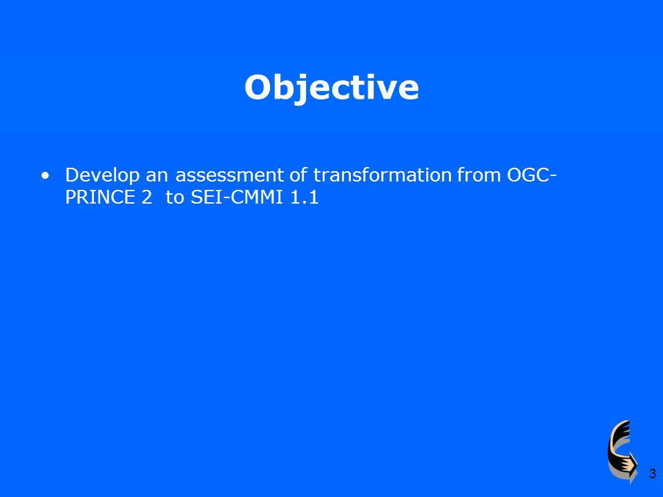 3 Objective Develop an assessment of transformation from OGC- PRINCE 2 to SEI-CMMI 1.1