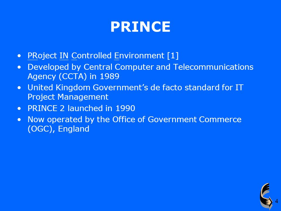 4 PRINCE PRoject IN Controlled Environment [1] Developed by Central Computer and Telecommunications Agency (CCTA) in 1989 United Kingdom Government's de facto standard for IT Project Management PRINCE 2 launched in 1990 Now operated by the Office of Government Commerce (OGC), England