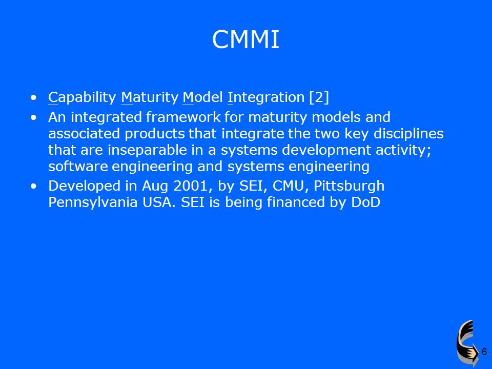 6 CMMI Capability Maturity Model Integration [2] An integrated framework for maturity models and associated products that integrate the two key disciplines that are inseparable in a systems development activity; software engineering and systems engineering Developed in Aug 2001, by SEI, CMU, Pittsburgh Pennsylvania USA.