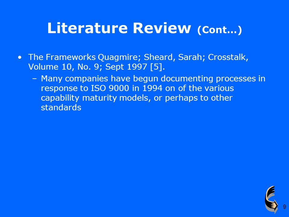 9 Literature Review (Cont…) The Frameworks Quagmire; Sheard, Sarah; Crosstalk, Volume 10, No. 9; Sept 1997 [5]. –Many companies have begun documenting