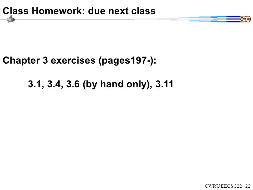 CWRU EECS 32222 Class Homework: due next class Chapter 3 exercises (pages197-): 3.1, 3.4, 3.6 (by hand only), 3.11