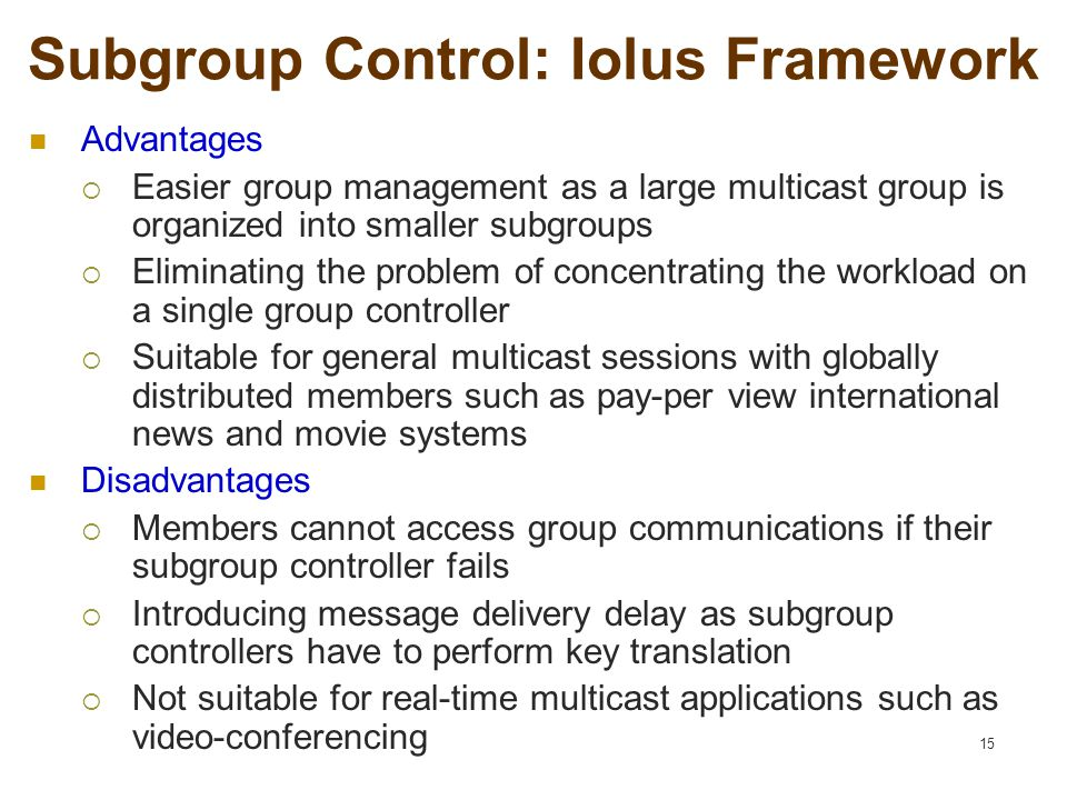 15 Subgroup Control: Iolus Framework Advantages  Easier group management as a large multicast group is organized into smaller subgroups  Eliminating the problem of concentrating the workload on a single group controller  Suitable for general multicast sessions with globally distributed members such as pay-per view international news and movie systems Disadvantages  Members cannot access group communications if their subgroup controller fails  Introducing message delivery delay as subgroup controllers have to perform key translation  Not suitable for real-time multicast applications such as video-conferencing