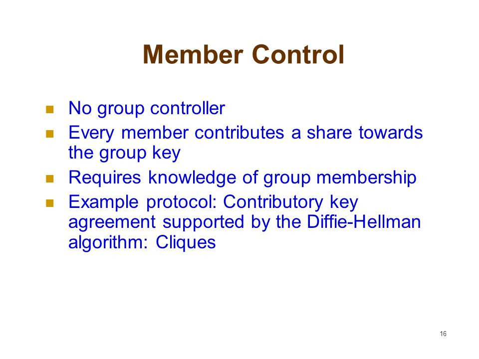 16 Member Control No group controller Every member contributes a share towards the group key Requires knowledge of group membership Example protocol: Contributory key agreement supported by the Diffie-Hellman algorithm: Cliques