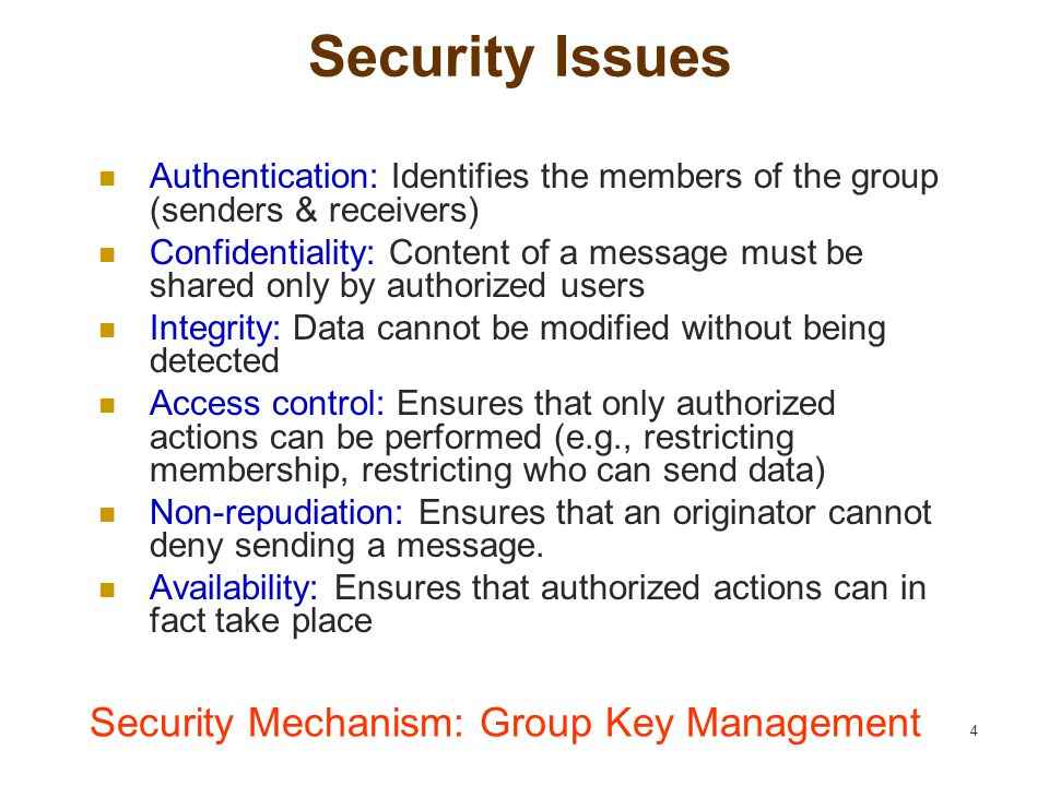 4 Security Issues Authentication: Identifies the members of the group (senders & receivers) Confidentiality: Content of a message must be shared only by authorized users Integrity: Data cannot be modified without being detected Access control: Ensures that only authorized actions can be performed (e.g., restricting membership, restricting who can send data) Non-repudiation: Ensures that an originator cannot deny sending a message.
