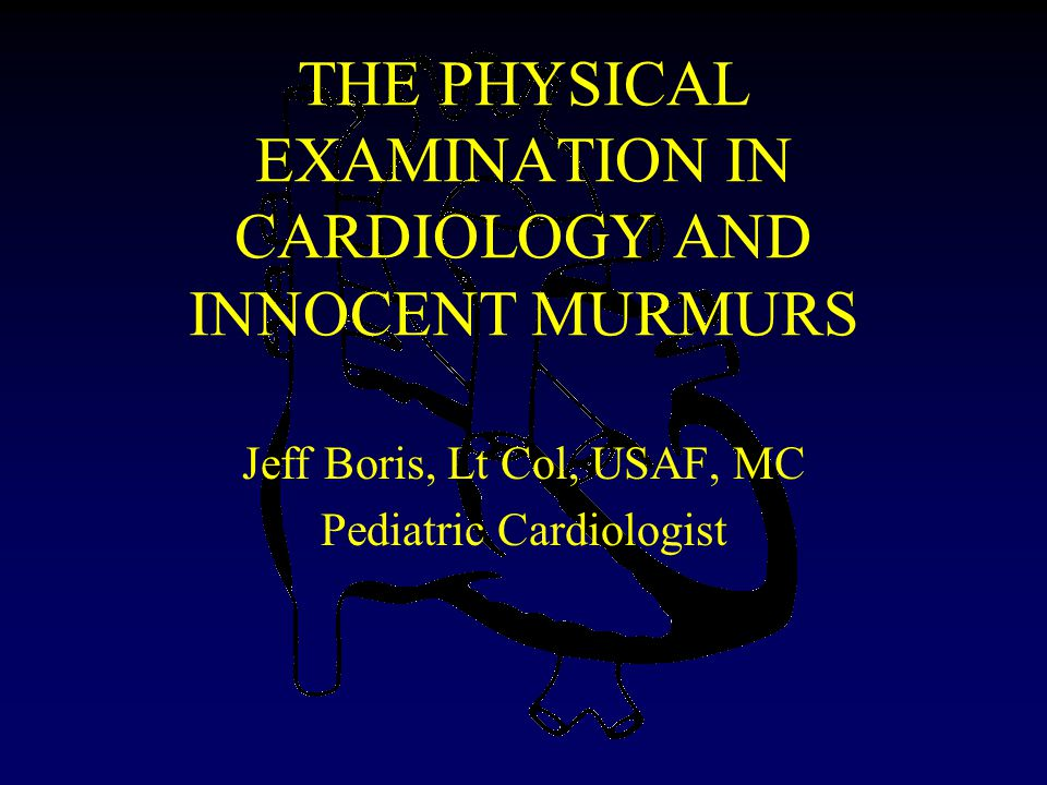 THE PHYSICAL EXAMINATION IN CARDIOLOGY AND INNOCENT MURMURS Jeff Boris, Lt Col, USAF, MC Pediatric Cardiologist