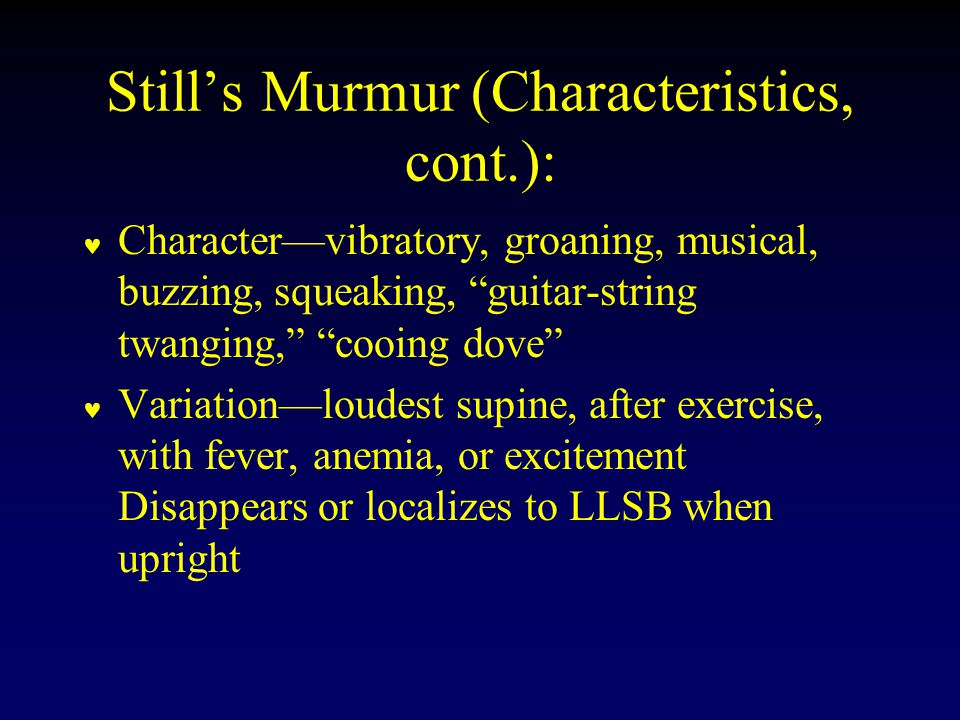 Still's Murmur (Characteristics, cont.): Character—vibratory, groaning, musical, buzzing, squeaking, guitar-string twanging, cooing dove Variation—loudest supine, after exercise, with fever, anemia, or excitement Disappears or localizes to LLSB when upright