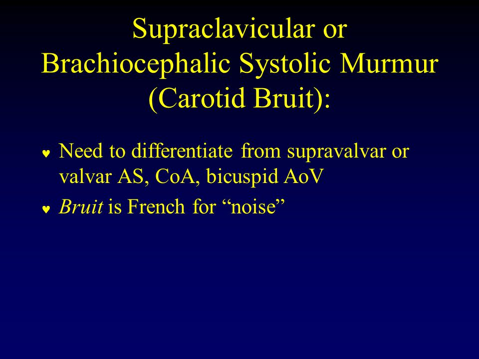 Supraclavicular or Brachiocephalic Systolic Murmur (Carotid Bruit): Need to differentiate from supravalvar or valvar AS, CoA, bicuspid AoV Bruit is French for noise