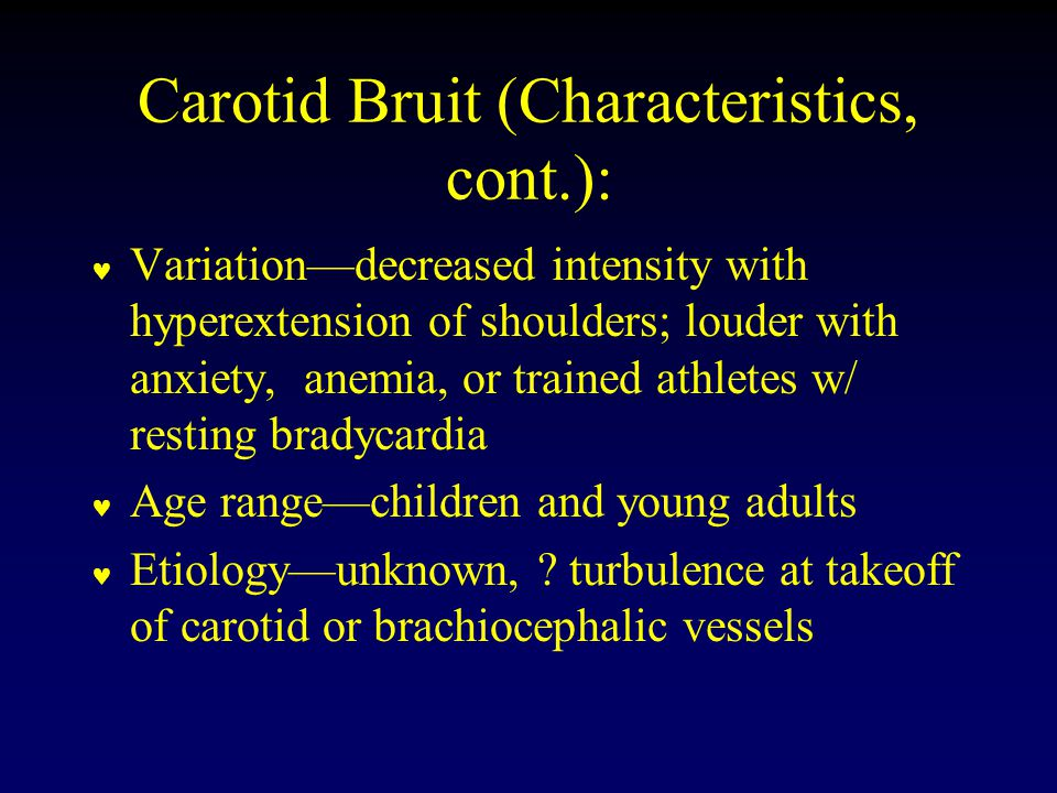 Carotid Bruit (Characteristics, cont.): Variation—decreased intensity with hyperextension of shoulders; louder with anxiety, anemia, or trained athletes w/ resting bradycardia Age range—children and young adults Etiology—unknown, .