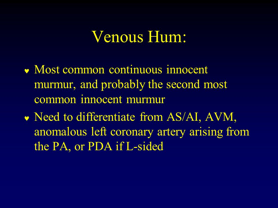 Venous Hum: Most common continuous innocent murmur, and probably the second most common innocent murmur Need to differentiate from AS/AI, AVM, anomalous left coronary artery arising from the PA, or PDA if L-sided