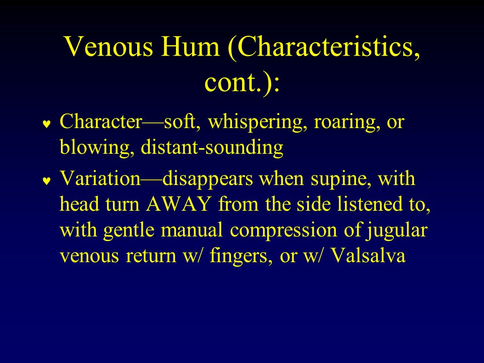 Venous Hum (Characteristics, cont.): Character—soft, whispering, roaring, or blowing, distant-sounding Variation—disappears when supine, with head turn AWAY from the side listened to, with gentle manual compression of jugular venous return w/ fingers, or w/ Valsalva