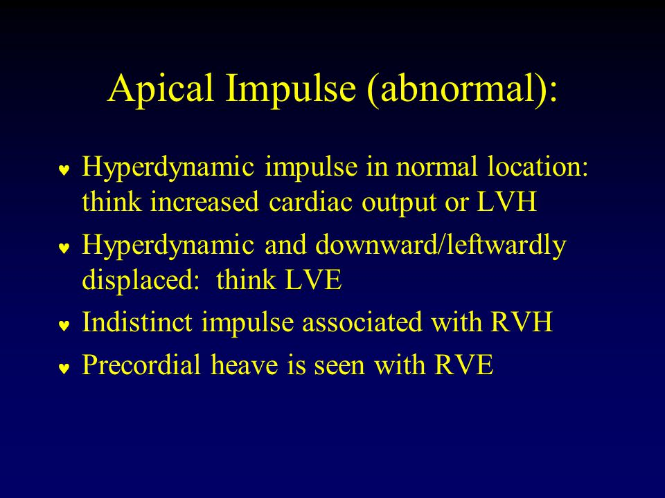 Apical Impulse (abnormal): Hyperdynamic impulse in normal location: think increased cardiac output or LVH Hyperdynamic and downward/leftwardly displaced: think LVE Indistinct impulse associated with RVH Precordial heave is seen with RVE