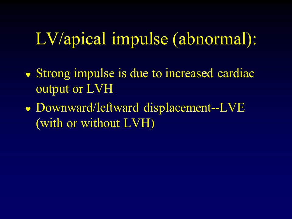 LV/apical impulse (abnormal): Strong impulse is due to increased cardiac output or LVH Downward/leftward displacement--LVE (with or without LVH)