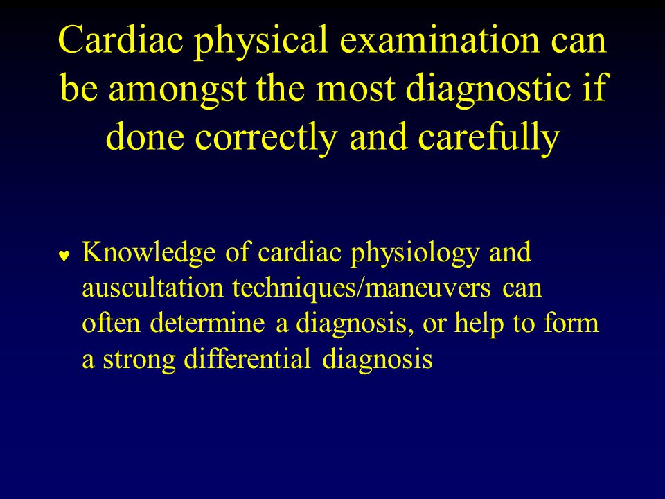 Cardiac physical examination can be amongst the most diagnostic if done correctly and carefully Knowledge of cardiac physiology and auscultation techniques/maneuvers can often determine a diagnosis, or help to form a strong differential diagnosis