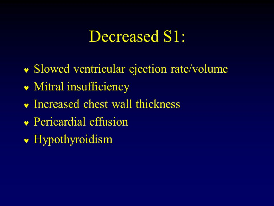 Decreased S1: Slowed ventricular ejection rate/volume Mitral insufficiency Increased chest wall thickness Pericardial effusion Hypothyroidism