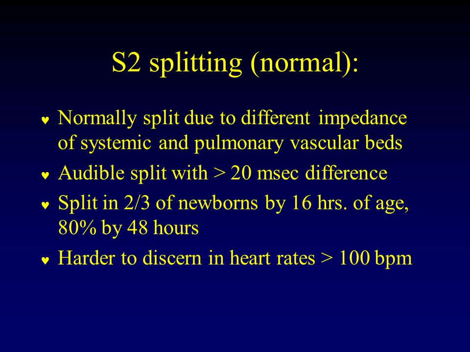 S2 splitting (normal): Normally split due to different impedance of systemic and pulmonary vascular beds Audible split with > 20 msec difference Split in 2/3 of newborns by 16 hrs.