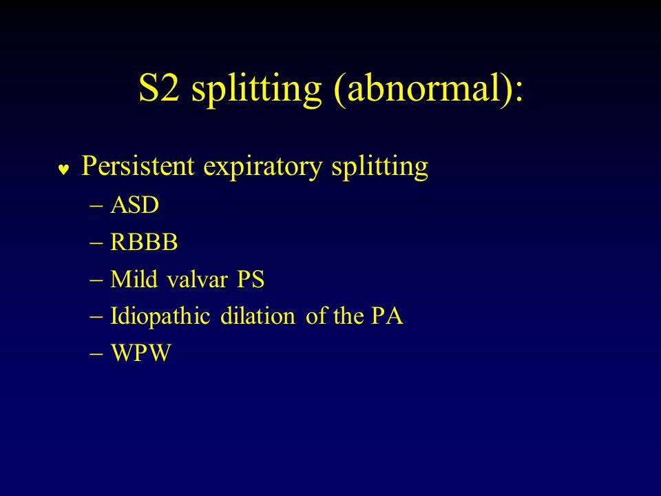 S2 splitting (abnormal): Persistent expiratory splitting  ASD  RBBB  Mild valvar PS  Idiopathic dilation of the PA  WPW
