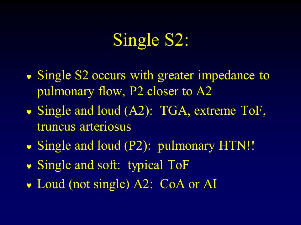 Single S2: Single S2 occurs with greater impedance to pulmonary flow, P2 closer to A2 Single and loud (A2): TGA, extreme ToF, truncus arteriosus Single and loud (P2): pulmonary HTN!.