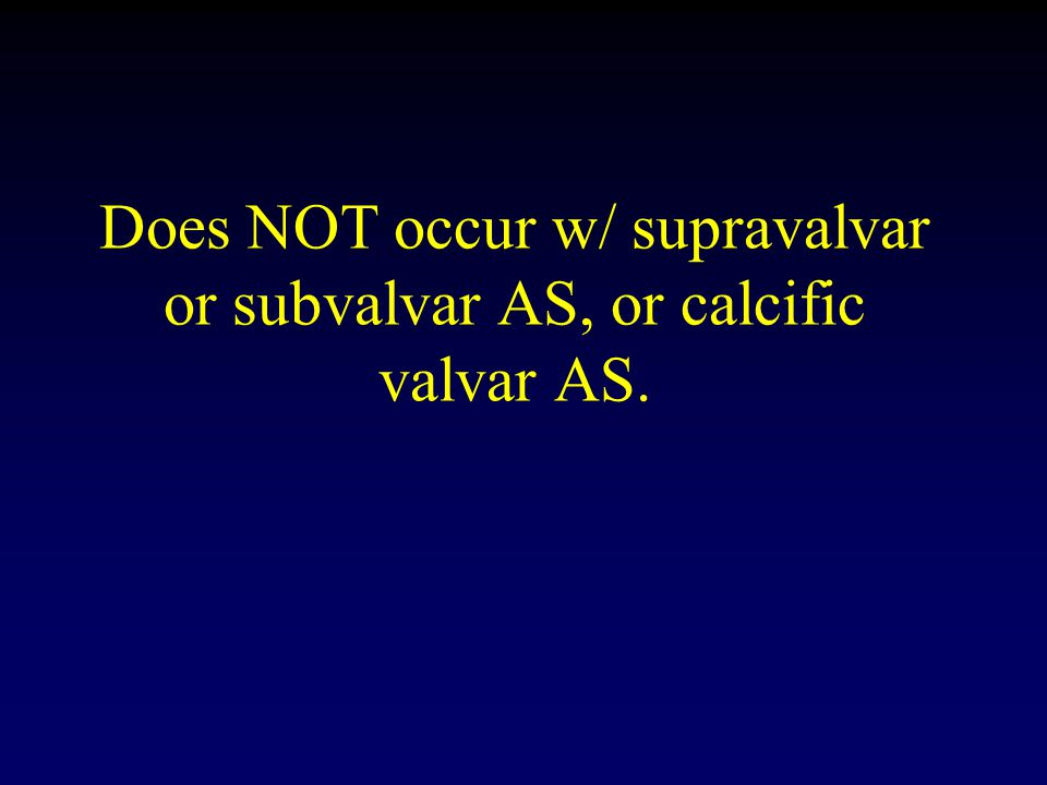 Does NOT occur w/ supravalvar or subvalvar AS, or calcific valvar AS.