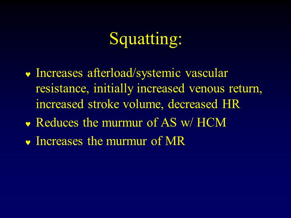Squatting: Increases afterload/systemic vascular resistance, initially increased venous return, increased stroke volume, decreased HR Reduces the murmur of AS w/ HCM Increases the murmur of MR