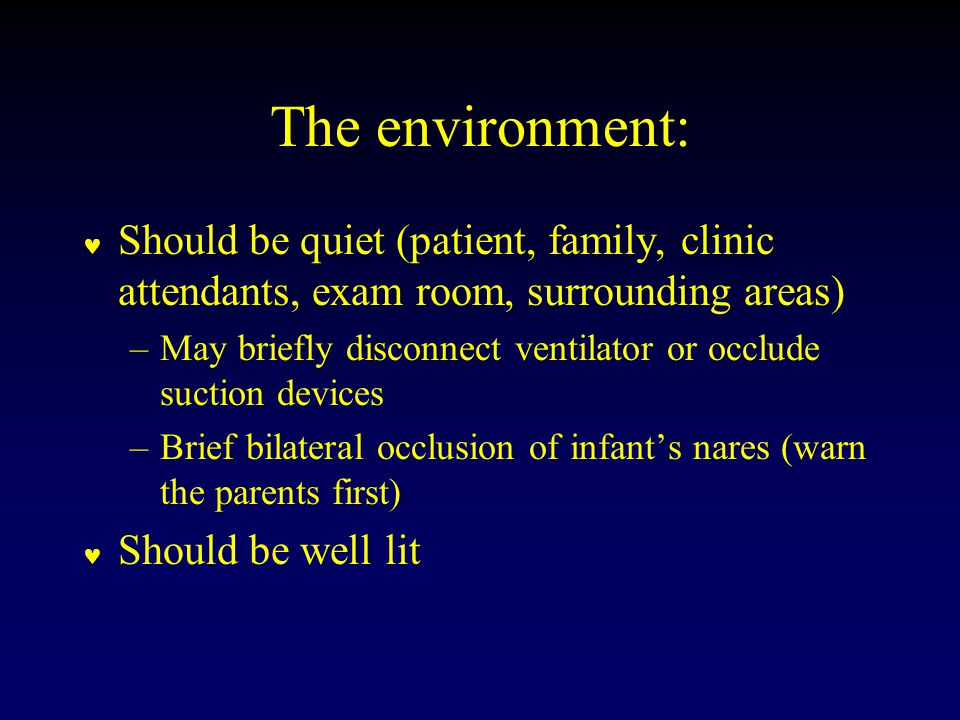 The environment: Should be quiet (patient, family, clinic attendants, exam room, surrounding areas) –May briefly disconnect ventilator or occlude suction devices –Brief bilateral occlusion of infant's nares (warn the parents first) Should be well lit