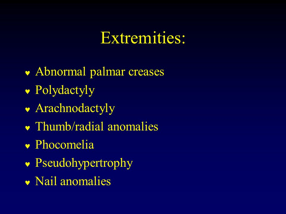Extremities: Abnormal palmar creases Polydactyly Arachnodactyly Thumb/radial anomalies Phocomelia Pseudohypertrophy Nail anomalies