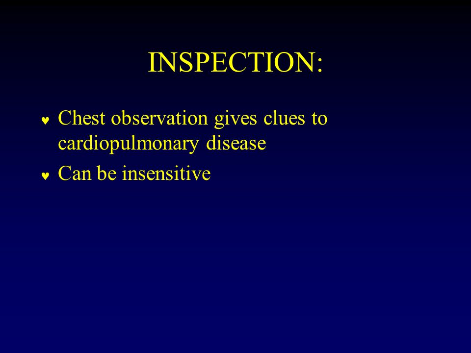 INSPECTION: Chest observation gives clues to cardiopulmonary disease Can be insensitive