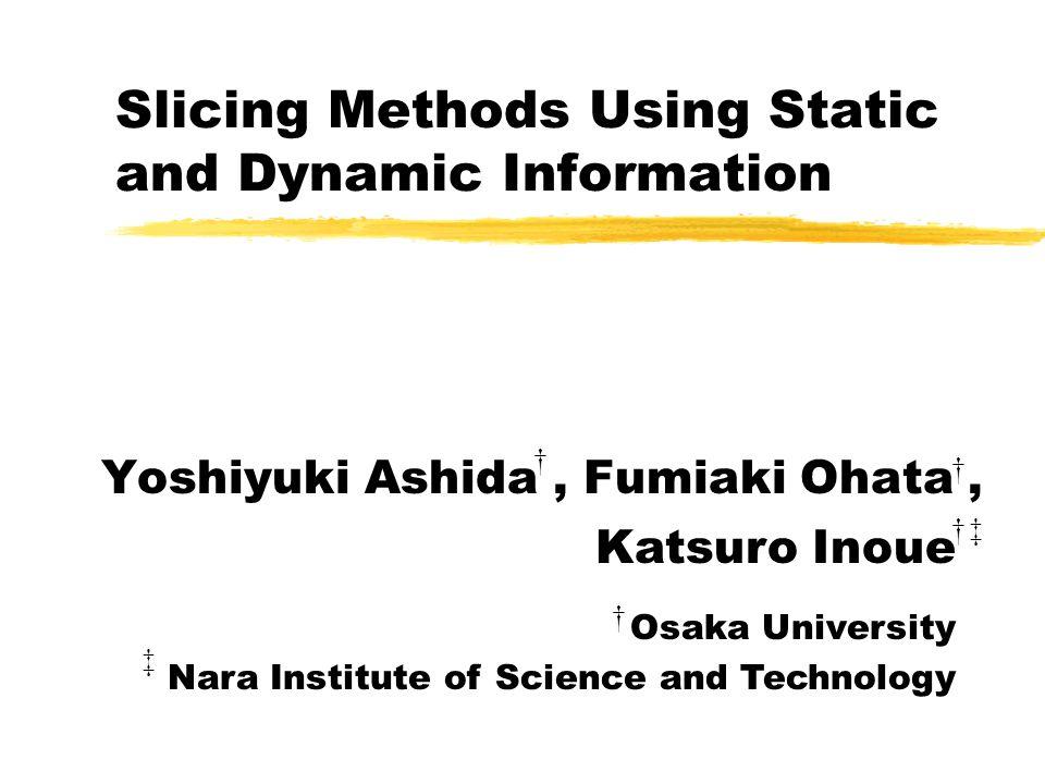 Slicing Methods Using Static and Dynamic Information Yoshiyuki Ashida, Fumiaki Ohata, † † † ‡ †‡ Katsuro Inoue Osaka University Nara Institute of Scie