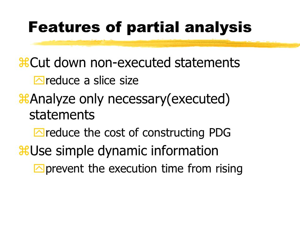Features of partial analysis zCut down non-executed statements yreduce a slice size zAnalyze only necessary(executed) statements yreduce the cost of constructing PDG zUse simple dynamic information yprevent the execution time from rising