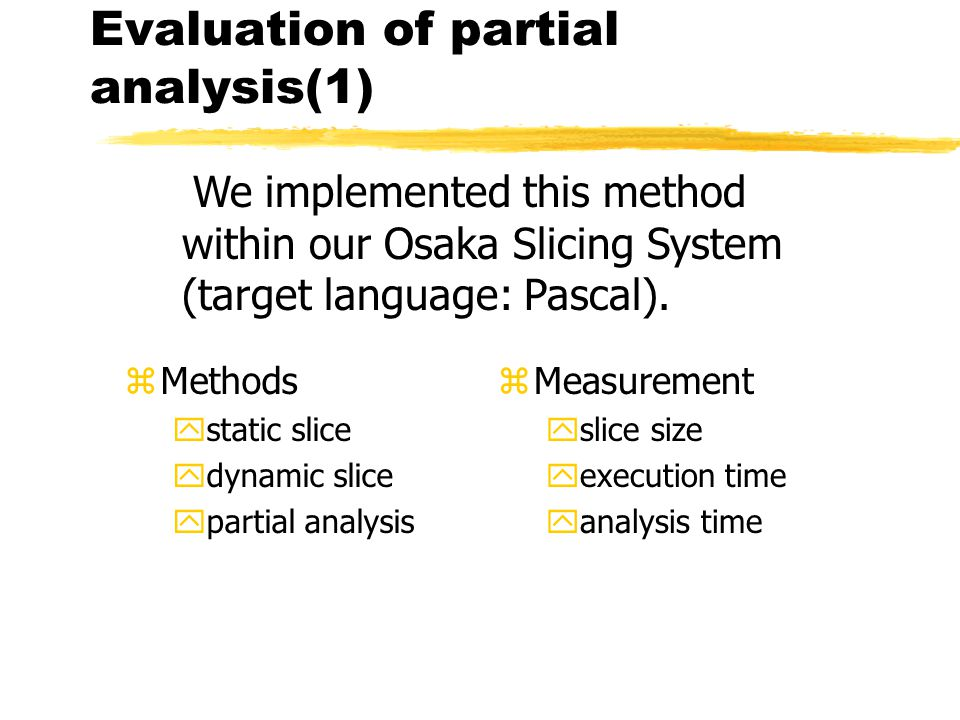 Evaluation of partial analysis(1) z Measurement yslice size yexecution time yanalysis time We implemented this method within our Osaka Slicing System (target language: Pascal).
