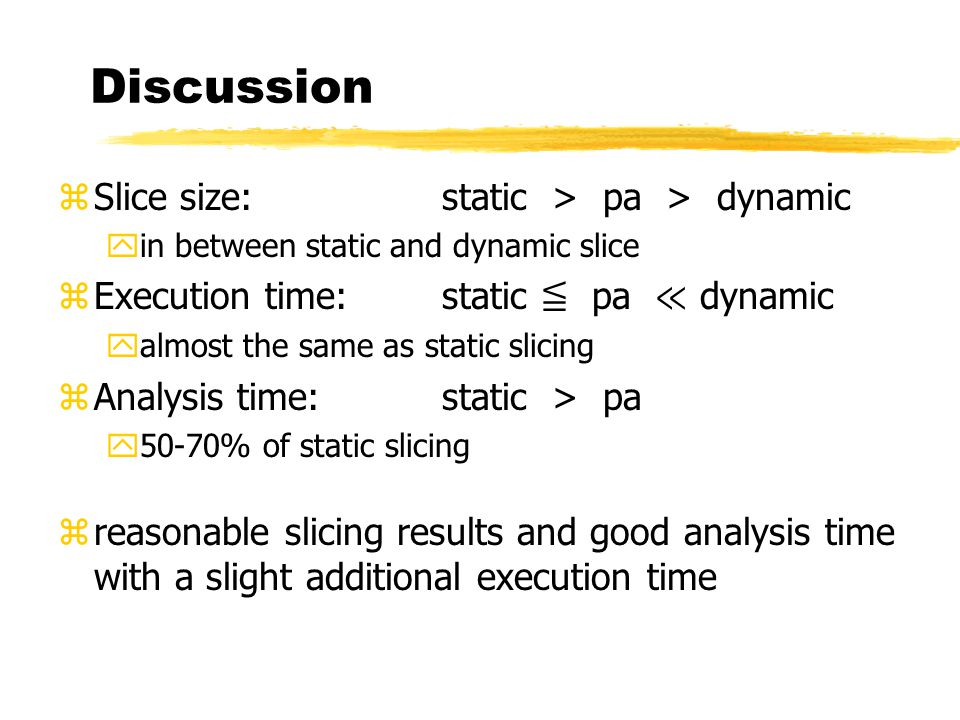 Discussion zSlice size:static > pa > dynamic yin between static and dynamic slice zExecution time:static ≦ pa ≪ dynamic yalmost the same as static slicing zAnalysis time:static > pa y50-70% of static slicing zreasonable slicing results and good analysis time with a slight additional execution time