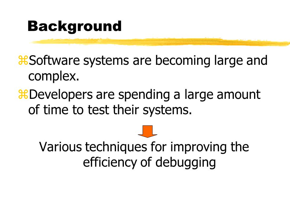 Background zSoftware systems are becoming large and complex. zDevelopers are spending a large amount of time to test their systems. Various techniques
