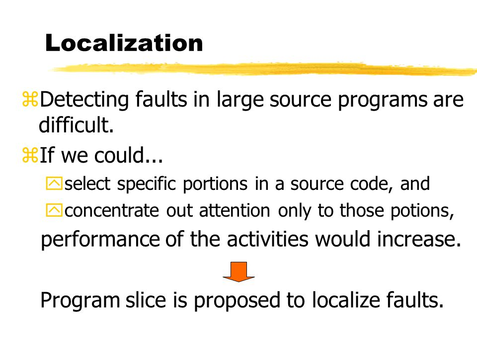 Localization zDetecting faults in large source programs are difficult. zIf we could... yselect specific portions in a source code, and yconcentrate ou
