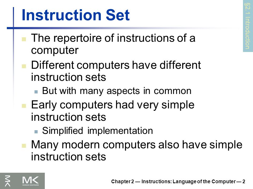 Chapter 2 — Instructions: Language of the Computer — 2 Instruction Set The repertoire of instructions of a computer Different computers have different instruction sets But with many aspects in common Early computers had very simple instruction sets Simplified implementation Many modern computers also have simple instruction sets §2.1 Introduction