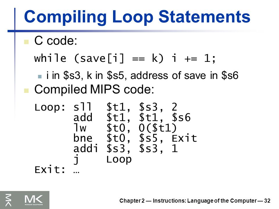 Chapter 2 — Instructions: Language of the Computer — 32 Compiling Loop Statements C code: while (save[i] == k) i += 1; i in $s3, k in $s5, address of save in $s6 Compiled MIPS code: Loop: sll $t1, $s3, 2 add $t1, $t1, $s6 lw $t0, 0($t1) bne $t0, $s5, Exit addi $s3, $s3, 1 j Loop Exit: …