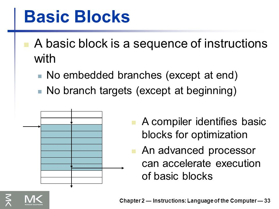 Chapter 2 — Instructions: Language of the Computer — 33 Basic Blocks A basic block is a sequence of instructions with No embedded branches (except at end) No branch targets (except at beginning) A compiler identifies basic blocks for optimization An advanced processor can accelerate execution of basic blocks