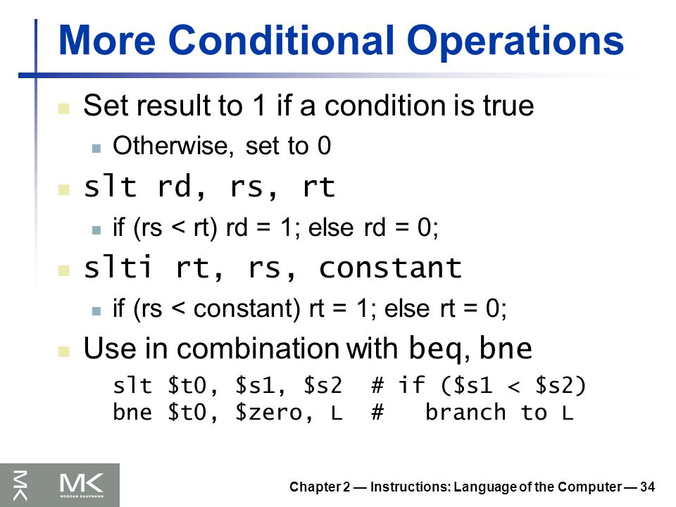 Chapter 2 — Instructions: Language of the Computer — 34 More Conditional Operations Set result to 1 if a condition is true Otherwise, set to 0 slt rd, rs, rt if (rs < rt) rd = 1; else rd = 0; slti rt, rs, constant if (rs < constant) rt = 1; else rt = 0; Use in combination with beq, bne slt $t0, $s1, $s2 # if ($s1 < $s2) bne $t0, $zero, L # branch to L