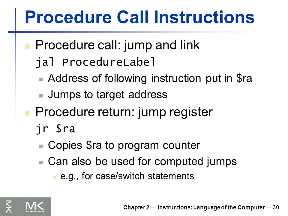 Chapter 2 — Instructions: Language of the Computer — 39 Procedure Call Instructions Procedure call: jump and link jal ProcedureLabel Address of following instruction put in $ra Jumps to target address Procedure return: jump register jr $ra Copies $ra to program counter Can also be used for computed jumps e.g., for case/switch statements