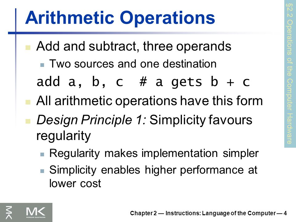 Chapter 2 — Instructions: Language of the Computer — 4 Arithmetic Operations Add and subtract, three operands Two sources and one destination add a, b, c # a gets b + c All arithmetic operations have this form Design Principle 1: Simplicity favours regularity Regularity makes implementation simpler Simplicity enables higher performance at lower cost §2.2 Operations of the Computer Hardware