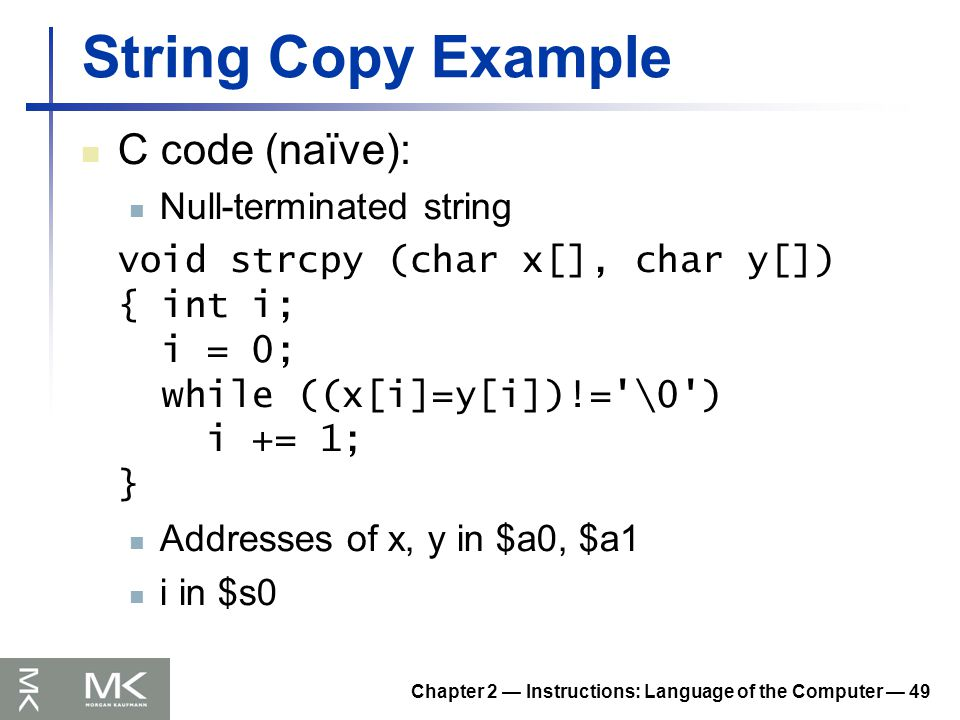 Chapter 2 — Instructions: Language of the Computer — 49 String Copy Example C code (naïve): Null-terminated string void strcpy (char x[], char y[]) { int i; i = 0; while ((x[i]=y[i])!= \0 ) i += 1; } Addresses of x, y in $a0, $a1 i in $s0