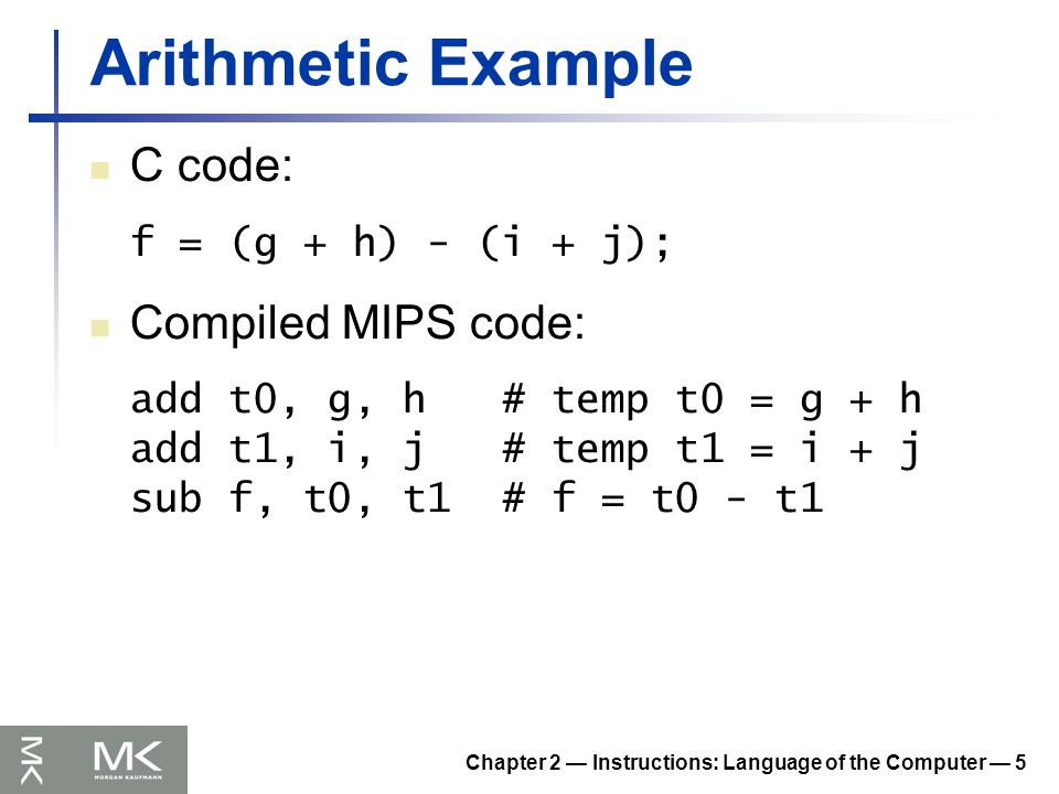 Chapter 2 — Instructions: Language of the Computer — 5 Arithmetic Example C code: f = (g + h) - (i + j); Compiled MIPS code: add t0, g, h # temp t0 = g + h add t1, i, j # temp t1 = i + j sub f, t0, t1 # f = t0 - t1