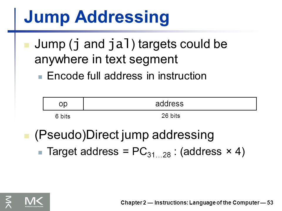 Chapter 2 — Instructions: Language of the Computer — 53 Jump Addressing Jump ( j and jal ) targets could be anywhere in text segment Encode full address in instruction opaddress 6 bits 26 bits (Pseudo)Direct jump addressing Target address = PC 31…28 : (address × 4)
