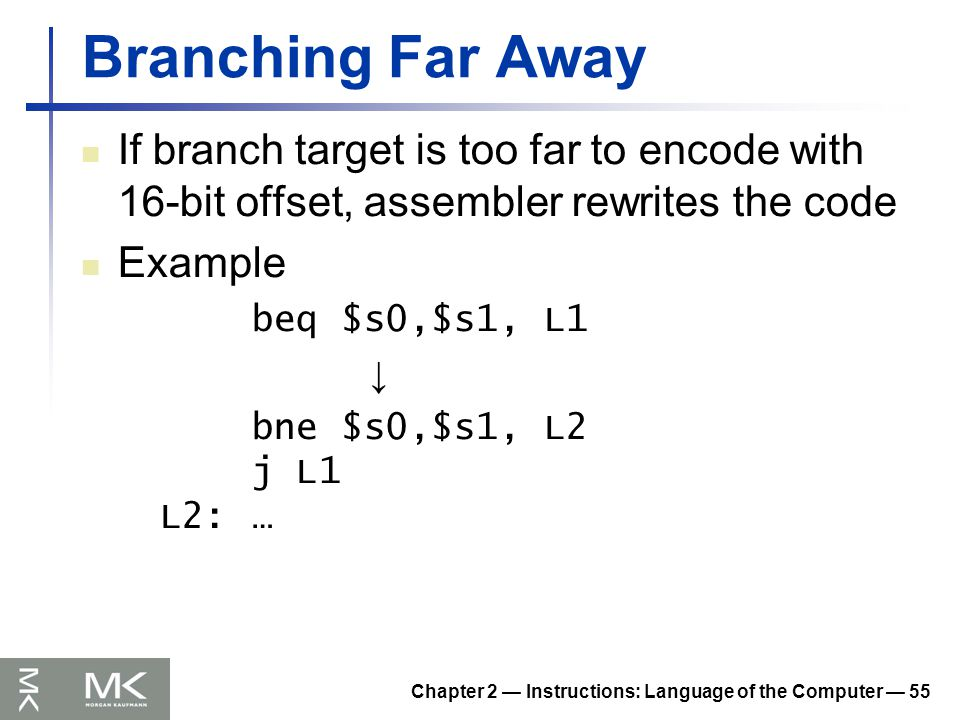 Chapter 2 — Instructions: Language of the Computer — 55 Branching Far Away If branch target is too far to encode with 16-bit offset, assembler rewrites the code Example beq $s0,$s1, L1 ↓ bne $s0,$s1, L2 j L1 L2:…