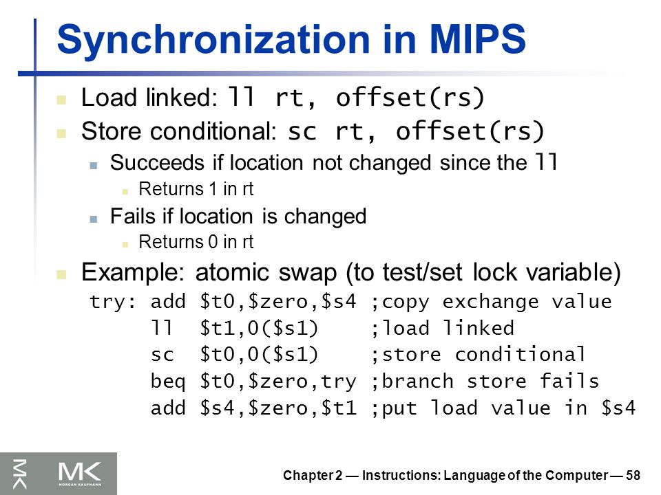Chapter 2 — Instructions: Language of the Computer — 58 Synchronization in MIPS Load linked: ll rt, offset(rs) Store conditional: sc rt, offset(rs) Succeeds if location not changed since the ll Returns 1 in rt Fails if location is changed Returns 0 in rt Example: atomic swap (to test/set lock variable) try: add $t0,$zero,$s4 ;copy exchange value ll $t1,0($s1) ;load linked sc $t0,0($s1) ;store conditional beq $t0,$zero,try ;branch store fails add $s4,$zero,$t1 ;put load value in $s4