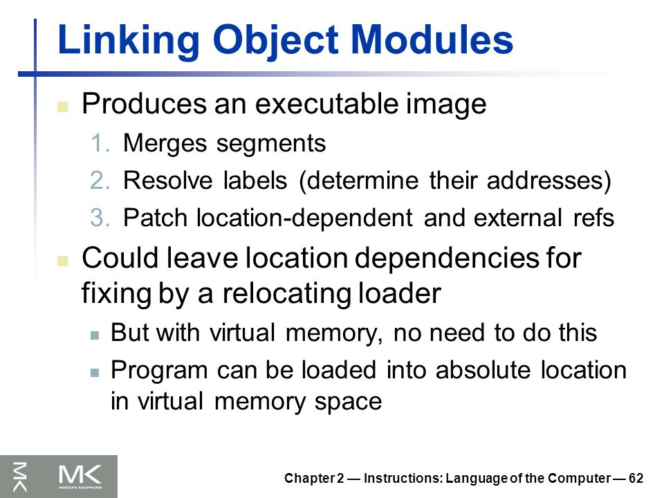 Chapter 2 — Instructions: Language of the Computer — 62 Linking Object Modules Produces an executable image 1.Merges segments 2.Resolve labels (determine their addresses) 3.Patch location-dependent and external refs Could leave location dependencies for fixing by a relocating loader But with virtual memory, no need to do this Program can be loaded into absolute location in virtual memory space