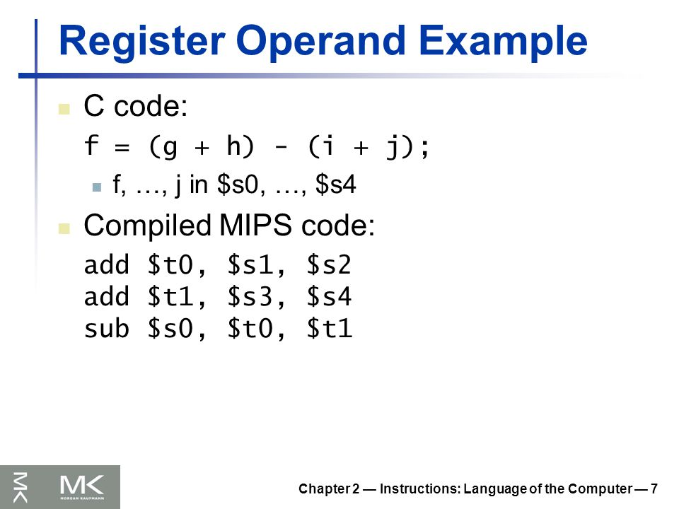 Chapter 2 — Instructions: Language of the Computer — 7 Register Operand Example C code: f = (g + h) - (i + j); f, …, j in $s0, …, $s4 Compiled MIPS code: add $t0, $s1, $s2 add $t1, $s3, $s4 sub $s0, $t0, $t1