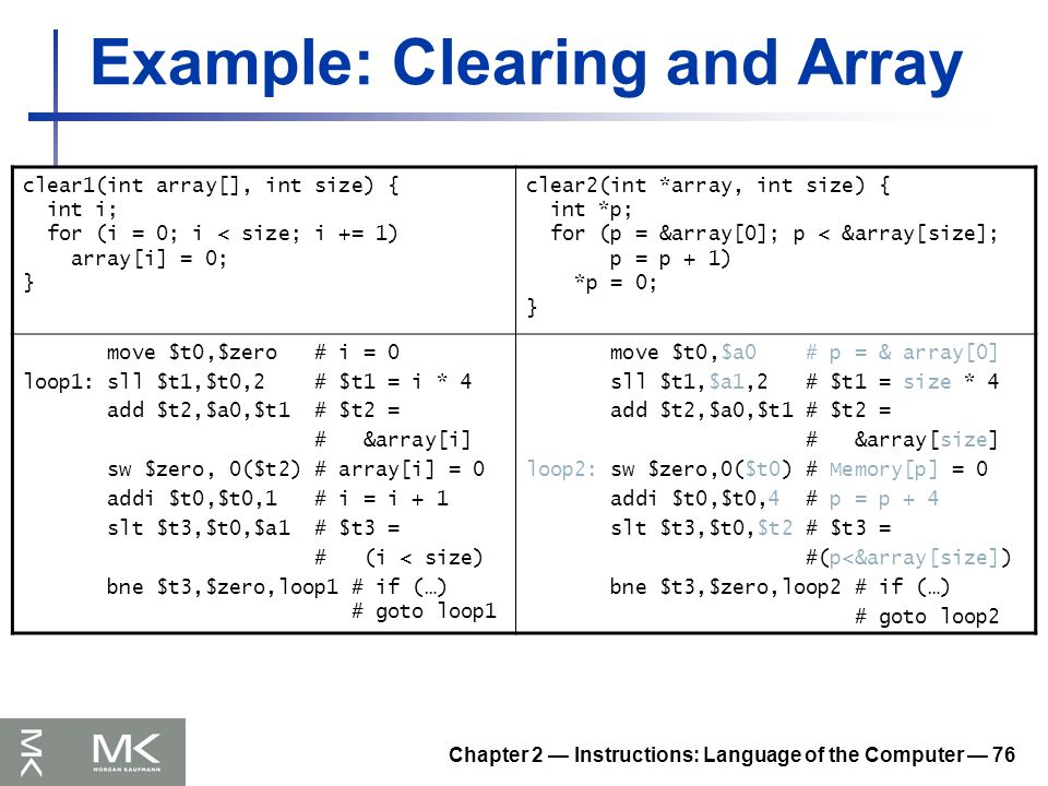 Chapter 2 — Instructions: Language of the Computer — 76 Example: Clearing and Array clear1(int array[], int size) { int i; for (i = 0; i < size; i += 1) array[i] = 0; } clear2(int *array, int size) { int *p; for (p = &array[0]; p < &array[size]; p = p + 1) *p = 0; } move $t0,$zero # i = 0 loop1: sll $t1,$t0,2 # $t1 = i * 4 add $t2,$a0,$t1 # $t2 = # &array[i] sw $zero, 0($t2) # array[i] = 0 addi $t0,$t0,1 # i = i + 1 slt $t3,$t0,$a1 # $t3 = # (i < size) bne $t3,$zero,loop1 # if (…) # goto loop1 move $t0,$a0 # p = & array[0] sll $t1,$a1,2 # $t1 = size * 4 add $t2,$a0,$t1 # $t2 = # &array[size] loop2: sw $zero,0($t0) # Memory[p] = 0 addi $t0,$t0,4 # p = p + 4 slt $t3,$t0,$t2 # $t3 = #(p<&array[size]) bne $t3,$zero,loop2 # if (…) # goto loop2