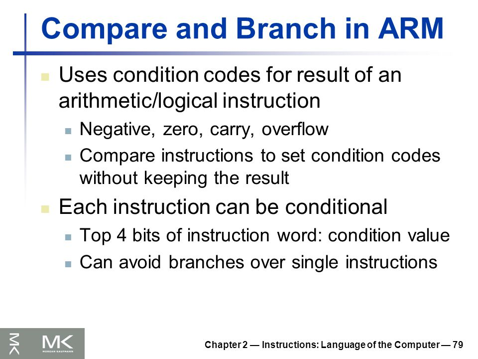 Chapter 2 — Instructions: Language of the Computer — 79 Compare and Branch in ARM Uses condition codes for result of an arithmetic/logical instruction Negative, zero, carry, overflow Compare instructions to set condition codes without keeping the result Each instruction can be conditional Top 4 bits of instruction word: condition value Can avoid branches over single instructions