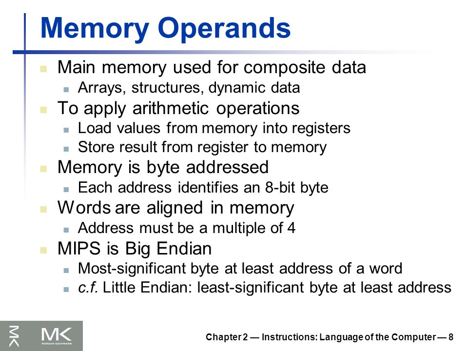 Chapter 2 — Instructions: Language of the Computer — 8 Memory Operands Main memory used for composite data Arrays, structures, dynamic data To apply arithmetic operations Load values from memory into registers Store result from register to memory Memory is byte addressed Each address identifies an 8-bit byte Words are aligned in memory Address must be a multiple of 4 MIPS is Big Endian Most-significant byte at least address of a word c.f.