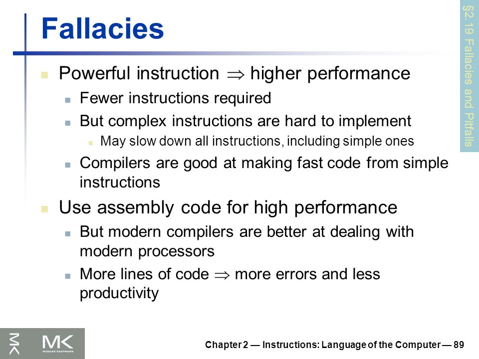 Chapter 2 — Instructions: Language of the Computer — 89 Fallacies Powerful instruction  higher performance Fewer instructions required But complex instructions are hard to implement May slow down all instructions, including simple ones Compilers are good at making fast code from simple instructions Use assembly code for high performance But modern compilers are better at dealing with modern processors More lines of code  more errors and less productivity §2.19 Fallacies and Pitfalls