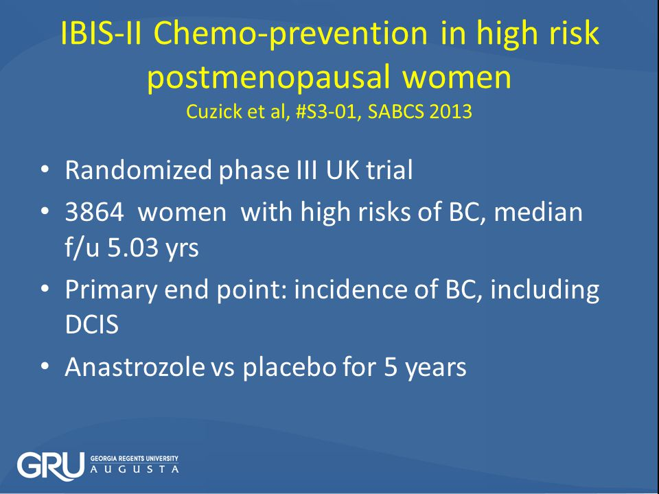 IBIS-II Chemo-prevention in high risk postmenopausal women Cuzick et al, #S3-01, SABCS 2013 Randomized phase III UK trial 3864 women with high risks of BC, median f/u 5.03 yrs Primary end point: incidence of BC, including DCIS Anastrozole vs placebo for 5 years